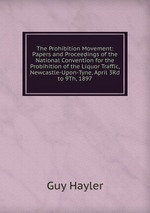 The Prohibition Movement: Papers and Proceedings of the National Convention for the Probihition of the Liquor Traffic, Newcastle-Upon-Tyne, April 3Rd to 9Th, 1897