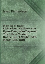 Memoir of Isaac Richardson: Of Newcastle-Upon-Tyne, Who Departed This Life at Ventnor, On the Isle of Wight, Fifth Month 3Rd, 1840