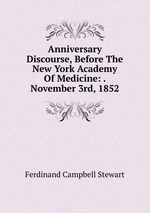 Anniversary Discourse, Before The New York Academy Of Medicine: . November 3rd, 1852