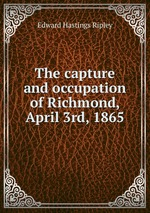 The capture and occupation of Richmond, April 3rd, 1865
