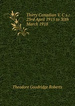 Thirty Canadian V. C s.: 23rd April 1915 to 30th March 1918