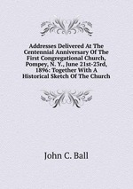 Addresses Delivered At The Centennial Anniversary Of The First Congregational Church, Pompey, N. Y., June 21st-23rd, 1896: Together With A Historical Sketch Of The Church