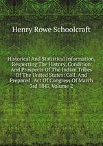 Historical And Statistical Information, Respecting The History, Condition And Prospects Of The Indian Tribes Of The United States: Coll. And Prepared . Act Of Congress Of March 3rd 1847, Volume 2