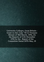 """University Colleges, Great Britain - Grant in Aid: Copy """"Of (I) Treasury Minute of 3Rd March, 1896, (Ii) the Reports of 31St December 1896 by the . Report of the Committee Dated 20Th May, 18"""