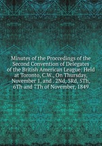 Minutes of the Proccedings of the Second Convention of Delegates of the British American League: Held at Toronto, C.W., On Thursday, November 1, and . 2Nd, 3Rd, 5Th, 6Th and 7Th of November, 1849