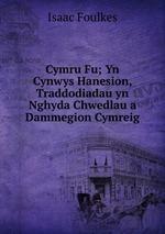 Cymru Fu; Yn Cynwys Hanesion, Traddodiadau yn Nghyda Chwedlau a Dammegion Cymreig