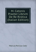 M. Catonis Praeter Librvm De Re Rvstica (Italian Edition)