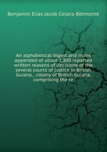An alphabetical digest and index appended of about 1,800 reported written reasons of decisions of the several courts of justice in British Guiana, . colony of British Guiana, comprising the re