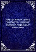 Esame Delle Riflessioni Teologico-critiche (di Azaria Natani) Contro Il Libro Della Vana Aspettazione Degli Ebrei Del Loro Re Messia Dal Compimento Di Tutte Le Epoche. (Italian Edition)