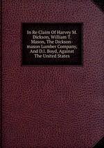 In Re Claim Of Harvey M. Dickson, William T. Mason, The Dickson-mason Lumber Company, And D.l. Boyd, Against The United States