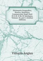 Dizionario Geografico, Storico, Statistico, Commerciale Degli Stati Di S.M. Il Re Di Sardegna, Volume 18,part 2 (Italian Edition)