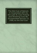 The Old Club of Detroit. in Corporated 1872 As the Lake St. Clair Fishing and Shooting Club, Re-Incorporated January 12, 1906, As the Old Club