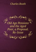 Old Age Pensions and the Aged Poor, a Proposal. Re-Issue