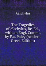 The Tragedies of schylus, Re-Ed., with an Engl. Comm., by F.a. Paley (Ancient Greek Edition)