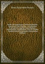 De Re Sacramentaria Contra Perduelles Hreticos Libri Decem: . Ad Mentem Prceptoris Angelici Expenduntur, Discutiuntur, Explicantur, Cura Et Studio . Familia Doctoris Sorbonici (Romanian Edition)