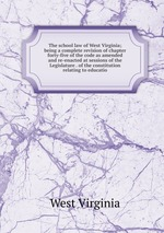 The school law of West Virginia; being a complete revision of chapter forty-five of the code as amended and re-enacted at sessions of the Legislature . of the constitution relating to educatio