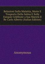 Relazioni Sulla Malattia, Morte E Trasporto Della Salma E Sulle Esequie Celebrate a Sua Maest Il Re Carlo Alberto (Italian Edition)