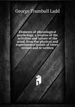 Elements of physiological psychology, a treatise of the activities and nature of the mind, from the physical and experimental points of views; revised and re-written
