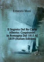 Il Segreto Del Re Carlo Alberto: Cospiratori in Romagna Dal 1815 Al 1859 (Italian Edition)
