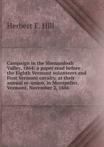 Campaign in the Shenandoah Valley, 1864: a paper read before the Eighth Vermont volunteers and First Vermont cavalry, at their annual re-union, in Montpelier, Vermont, November 2, 1886