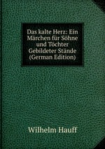 Das kalte Herz: Ein Mrchen fr Shne und Tchter Gebildeter Stnde (German Edition)
