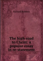 The high road to Christ: a popular essay in re-statement