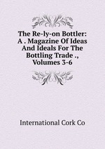 The Re-ly-on Bottler: A . Magazine Of Ideas And Ideals For The Bottling Trade ., Volumes 3-6