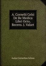 A. Cornelii Celsi De Re Medica Libri Octo, Recens. J. Valart