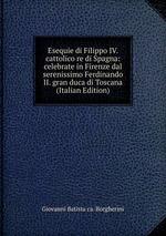 Esequie di Filippo IV. cattolico re di Spagna: celebrate in Firenze dal serenissimo Ferdinando II. gran duca di Toscana (Italian Edition)