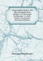 Ausgewhlte Reden. Fr den Schulgebrauch erklrt von Hermann Frohberger. 2. Aufl., bearb. von Gustav (German Edition)