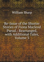 Re-Issue of the Shorter Stories of Fiona Macleod Pseud.: Rearranged, with Additional Tales, Volume 3