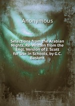 Selections from the Arabian Nights, Re-Written from the Engl. Version of J. Scott for Use in Schools, by G.C. Baskett