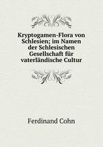 Kryptogamen-Flora von Schlesien; im Namen der Schlesischen Gesellschaft fr vaterlndische Cultur