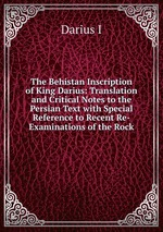 The Behistan Inscription of King Darius: Translation and Critical Notes to the Persian Text with Special Reference to Recent Re-Examinations of the Rock