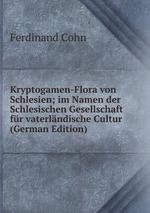 Kryptogamen-Flora von Schlesien; im Namen der Schlesischen Gesellschaft fr vaterlndische Cultur (German Edition)