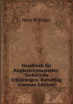 Handbuch fr Kupferstichsammler; Technische Erklrungen, Ratschlg (German Edition)