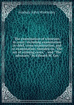 """The examination of witnesses in court: including examination in chief, cross-examination, and re-examination, founded on """"The art of winning cases,"""" . and """"The advocate,"""" by Edward W. Cox"""