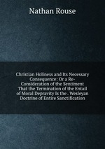 Christian Holiness and Its Necessary Consequence: Or a Re-Consideration of the Sentiment That the Termination of the Entail of Moral Depravity Is the . Wesleyan Doctrine of Entire Sanctification