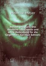 Herder und Kant: Die deutsche Idealismus und seine Bedeutung fr die Gegenwart (German Edition)