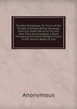 The Red Telephone: Or, Tricks of the Temper Exposed; Being Messages from the Under-World of Sin and How They Are Answered, a Book Portraying the Grave Dangers Found in the Various Walks of Life