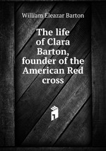 The life of Clara Barton, founder of the American Red cross