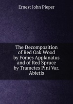 The Decomposition of Red Oak Wood by Fomes Applanatus and of Red Spruce by Trametes Pini Var. Abietis