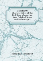 Oneta: Or Characteristics of the Red Race of America from Original Notes and Manuscripts