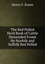 The Red Polled Herd Book of Cattle Descended Fromt He Norfolk and Suffolk Red Polled