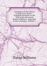 Catalogue of the Library in Red Cross Street .: Founded Pursuant to the Will of the Reverend Daniel Williams -Appendix to the Catalogue, Volume 1