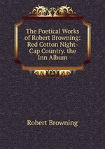 The Poetical Works of Robert Browning: Red Cotton Night-Cap Country. the Inn Album