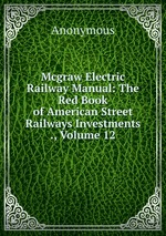 Mcgraw Electric Railway Manual: The Red Book of American Street Railways Investments ., Volume 12