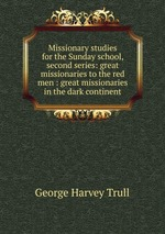Missionary studies for the Sunday school, second series: great missionaries to the red men : great missionaries in the dark continent