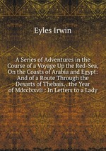 A Series of Adventures in the Course of a Voyage Up the Red-Sea, On the Coasts of Arabia and Egypt: And of a Route Through the Desarts of Thebais, . the Year of Mdcclxxvii : In Letters to a Lady