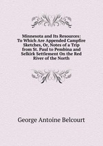 Minnesota and Its Resources: To Which Are Appended Campfire Sketches, Or, Notes of a Trip from St. Paul to Pembina and Selkirk Settlement On the Red River of the North